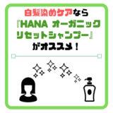 白髪染めで傷んだ髪用『HANA(ハナ)オーガニックリセットシャンプー』の感想!